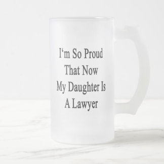 I'm So Proud That Now My Daughter Is A Lawyer 16 Oz Frosted Glass Beer Mug