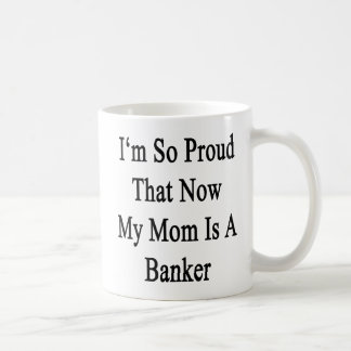I'm So Proud That Now My Mom Is A Banker Coffee Mug