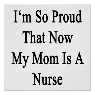 I'm So Proud That Now My Mom Is A Nurse Poster