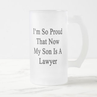 I'm So Proud That Now My Son Is A Lawyer 16 Oz Frosted Glass Beer Mug