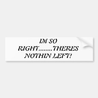 """I'm So Right....Theres Nothin Left! BUMPERSTICKER Bumper Sticker"