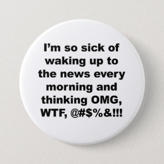 I'm so sick of waking up to the news of Trump Button