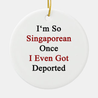 I'm So Singaporean Once I Even Got Deported Ornament