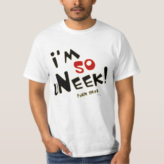 I'm so uNeek! Unique and one of a kind! Tee Shirt
