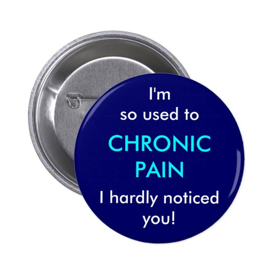 I'm so used to chronic pain, I hardly noticed you Button