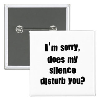 I'm sorry, does my silence disturb you? pinback button