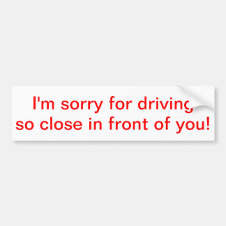 I'm sorry for driving so close in front of you! car bumper sticker
