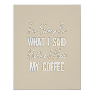 I'm Sorry For What I Said Before I Had My Coffee Poster