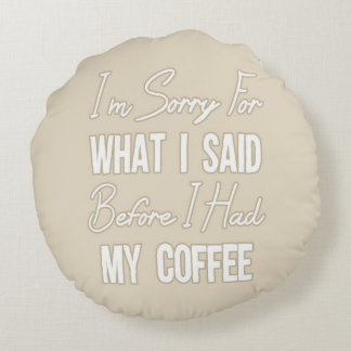 I'm Sorry For What I Said Before I Had My Coffee Round Pillow