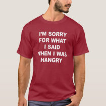 I'M SORRY FOR WHAT I SAID WHEN I WAS HANGRY T-Shirt