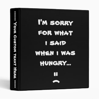 I'm sorry for what  i said when i was  hungry ... binder