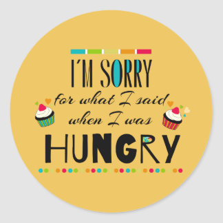 I'm Sorry for What I Said When I Was Hungry Classic Round Sticker