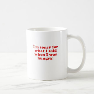Im Sorry for what I Said when I was Hungry Coffee Mug