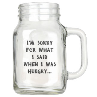 I'm sorry for what i said when i was hungry ... mason jar