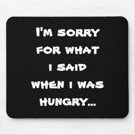 I'm sorry for what  i said when i was  hungry ... mouse pad