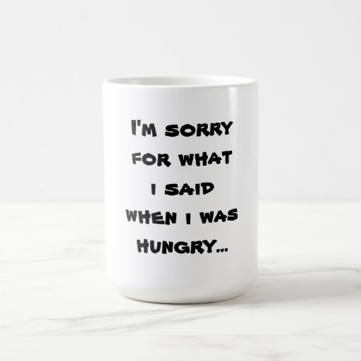 I'm sorry for what  i said when i was  hungry ... coffee mugs