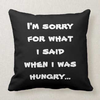I'm sorry for what i said when i was hungry ... pillow