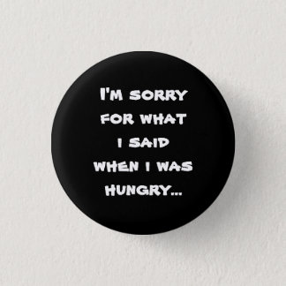 I'm sorry for what  i said when i was  hungry ... pinback button