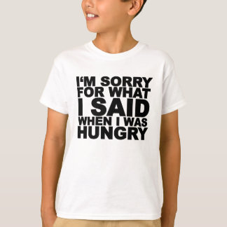 I'm sorry for what i said when i was hungry ...png T-Shirt
