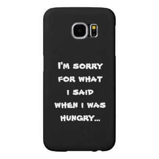 I'm sorry for what  i said when i was  hungry ... samsung galaxy s6 case