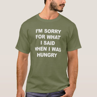 I'M SORRY FOR WHAT I SAID WHEN I WAS HUNGRY. T-Shirt