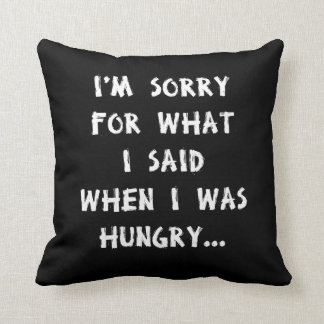I'm sorry for what i said when i was hungry ... throw pillow