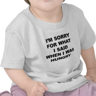 I'M SORRY FOR WHAT I SAID WHEN I WAS HUNGRY. SHIRT