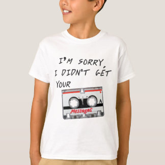 I'm sorry I didn't get your messages T-Shirt