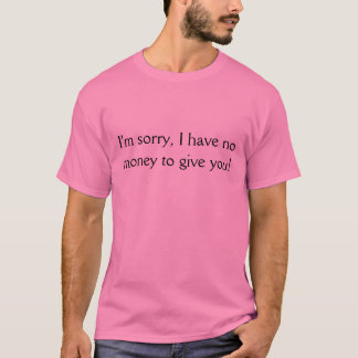 I'm sorry, I have no money to give you! T-Shirt