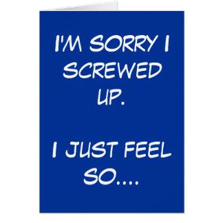 I'm sorry I screwed up. I just feel so.... Greeting Card