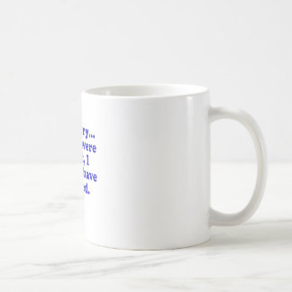 Im Sorry If you were RIght I Would have Agreed Classic White Coffee Mug