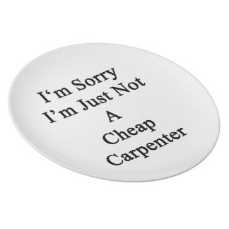 I'm Sorry I'm Just Not A Cheap Carpenter Party Plate