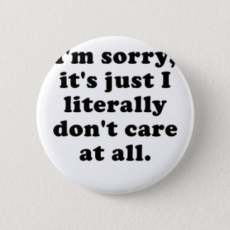 Im Sorry Its Just I Literally Dont Care at All Button