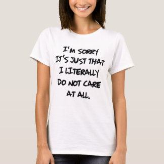 I'M SORRY IT'S JUST THAT I LITERALLY DO NOT CARE T-Shirt