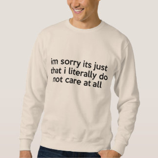 I'm sorry its just that i literally don't care pullover sweatshirt