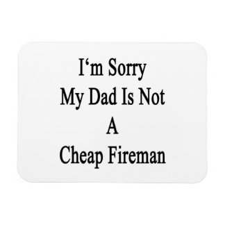 I'm Sorry My Dad Is Not A Cheap Fireman Rectangle Magnet