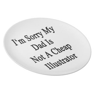 I'm Sorry My Dad Is Not A Cheap Illustrator Plate