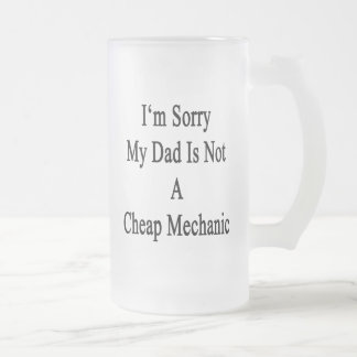 I'm Sorry My Dad Is Not A Cheap Mechanic Beer Mugs