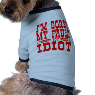 I'm Sorry My Fault I Forgot You Were An Idiot Dog Clothing
