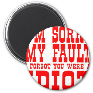 I'm Sorry My Fault I Forgot You Were An Idiot Refrigerator Magnet