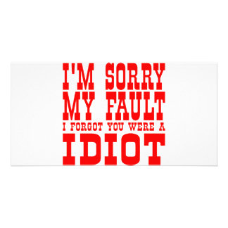 I'm Sorry My Fault I Forgot You Were An Idiot Customized Photo Card