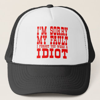 I'm Sorry My Fault I Forgot You Were An Idiot Trucker Hat