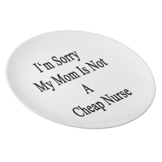 I'm Sorry My Mom Is Not A Cheap Nurse Dinner Plates