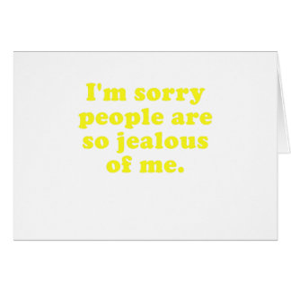 Im Sorry People are so Jealous of Me Greeting Card
