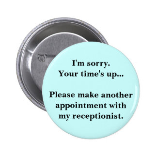 I'm sorry. Your time's up... Pinback Button