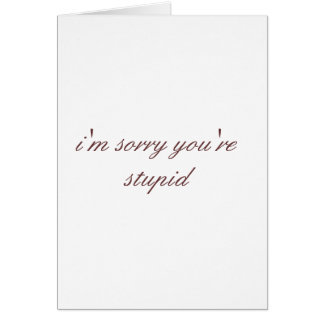 i'm sorry you're stupid greeting cards