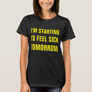 I'M STARTING TO FEEL SICK TOMORROW T-SHIRT