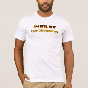 47bf8808 I'm Still Hot, it Just Comes in Flashes Now T-Shirt