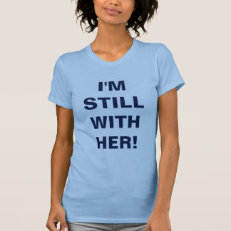 I'm Still With Her! T-Shirt