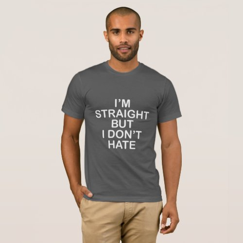 I'M STRAIGHT BUT I DON'T HATE. LGBT ALLY T-Shirt